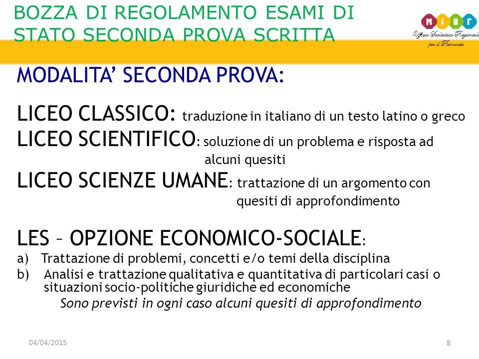 Ufficio Scolastico Regionale per il Piemonte BOZZA DI REGOLAMENTO ESAMI DI STATO SECONDA PROVA SCRITTA 04/04/2015 9 MODALITA' SECONDA PROVA: LICEO ARTISTICO: elaborazione di un progetto che tiene conto della dimensione pratica e laboratoriale delle discipline coinvolte LICEO LINGUISTICO : analisi di uno dei testi proposti Prova articolata in due parti: a)risposte a domande aperte/chiuse b) redazione di un testo in forma di narrazione o descrizione o argomentazione afferente alla tematica trattata