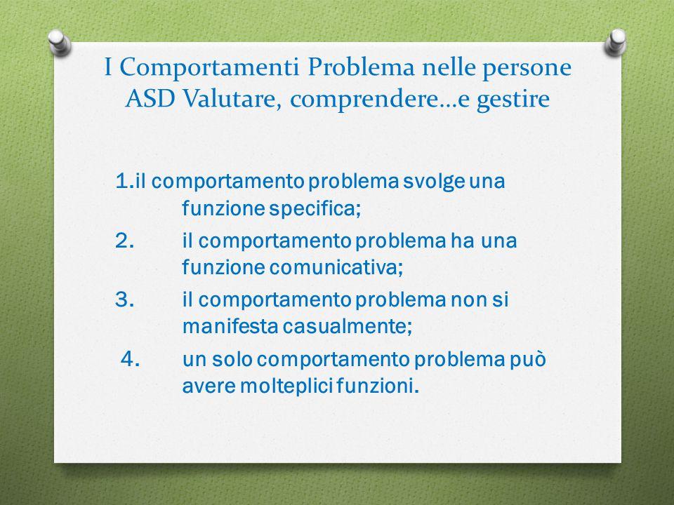 I Comportamenti Problema nelle persone ASD Valutare, comprendere…e gestire 1.il comportamento problema svolge una funzione specifica; 2.