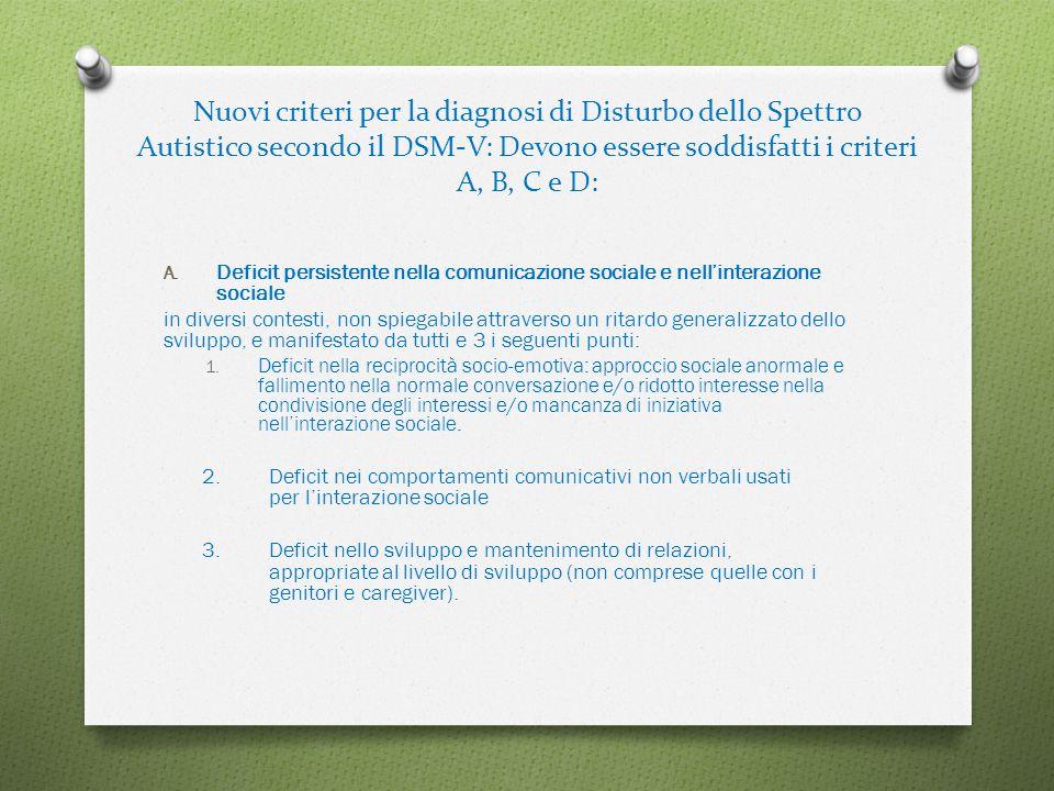 Nuovi criteri per la diagnosi di Disturbo dello Spettro Autistico secondo il DSM-V: Devono essere soddisfatti i criteri A, B, C e D: A. Deficit persis