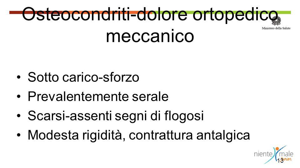 13 Osteocondriti-dolore ortopedico meccanico Sotto carico-sforzo Prevalentemente serale Scarsi-assenti segni di flogosi Modesta rigidità, contrattura