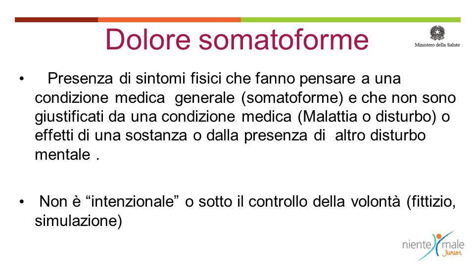 Dolore somatoforme Presenza di sintomi fisici che fanno pensare a una condizione medica generale (somatoforme) e che non sono giustificati da una cond