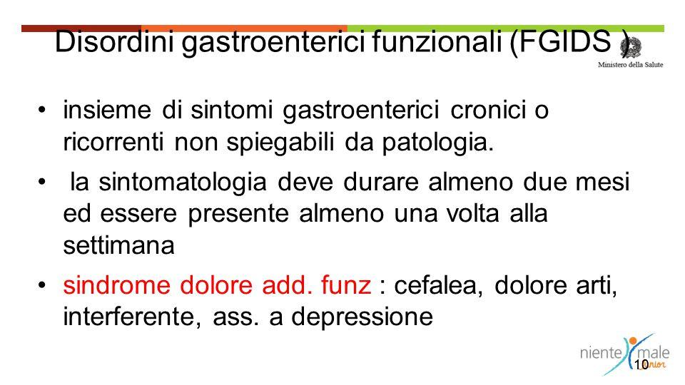 10 Disordini gastroenterici funzionali (FGIDS ) insieme di sintomi gastroenterici cronici o ricorrenti non spiegabili da patologia. la sintomatologia