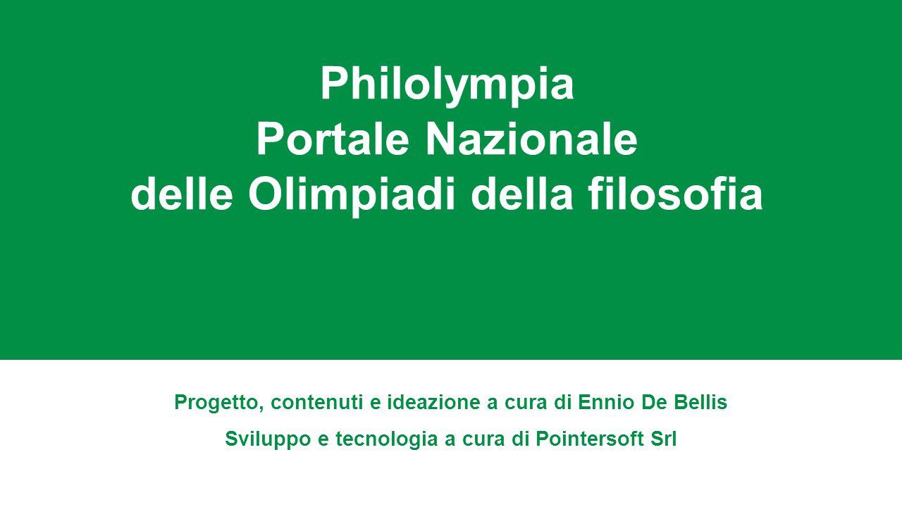 Philolympia Portale Nazionale delle Olimpiadi della filosofia Progetto, contenuti e ideazione a cura di Ennio De Bellis Sviluppo e tecnologia a cura di Pointersoft Srl