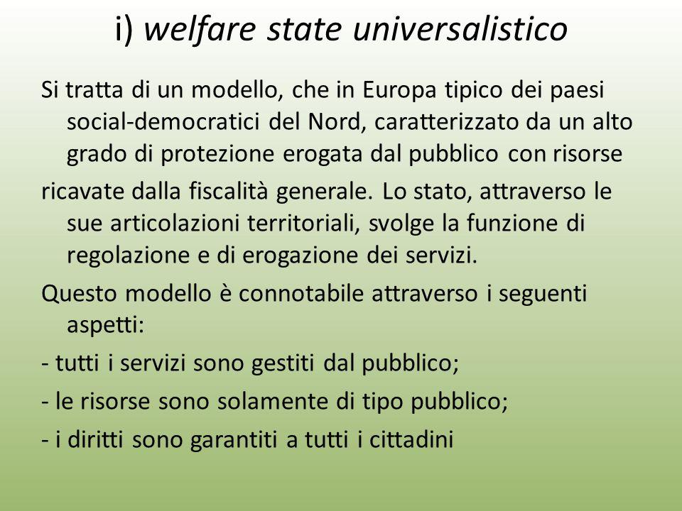 i) welfare state universalistico Si tratta di un modello, che in Europa tipico dei paesi social-democratici del Nord, caratterizzato da un alto grado di protezione erogata dal pubblico con risorse ricavate dalla fiscalità generale.