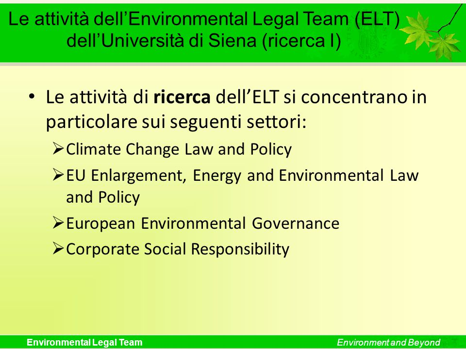 Environmental Legal TeamEnvironment and Beyond Le attività dell'Environmental Legal Team (ELT) dell'Università di Siena (ricerca I) Le attività di ricerca dell'ELT si concentrano in particolare sui seguenti settori:  Climate Change Law and Policy  EU Enlargement, Energy and Environmental Law and Policy  European Environmental Governance  Corporate Social Responsibility
