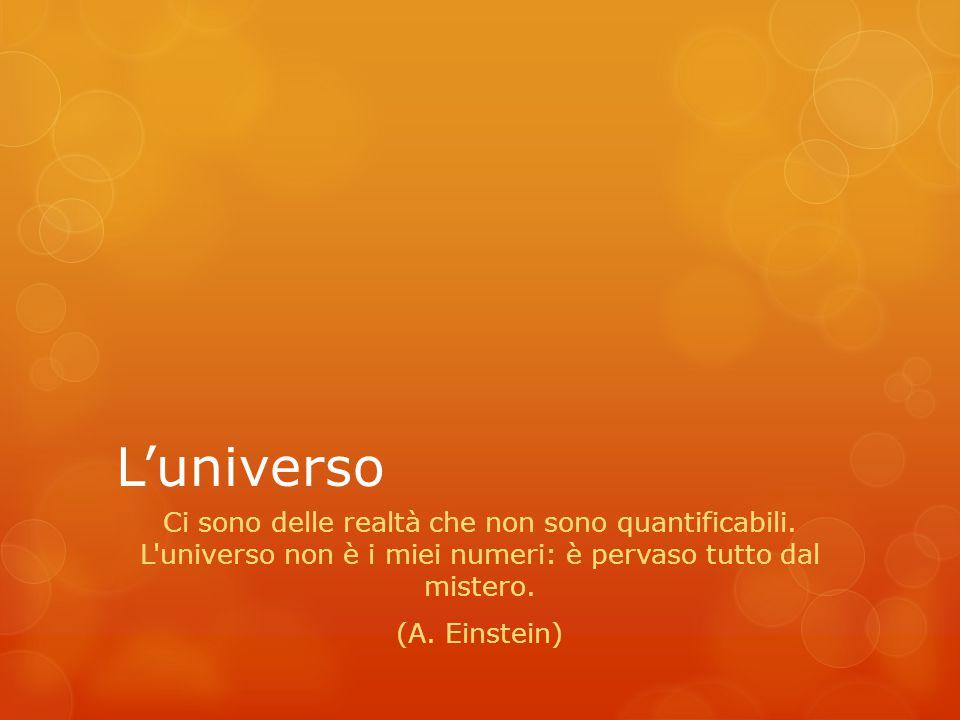 L'universo Ci sono delle realtà che non sono quantificabili. L'universo non è i miei numeri: è pervaso tutto dal mistero. (A. Einstein)