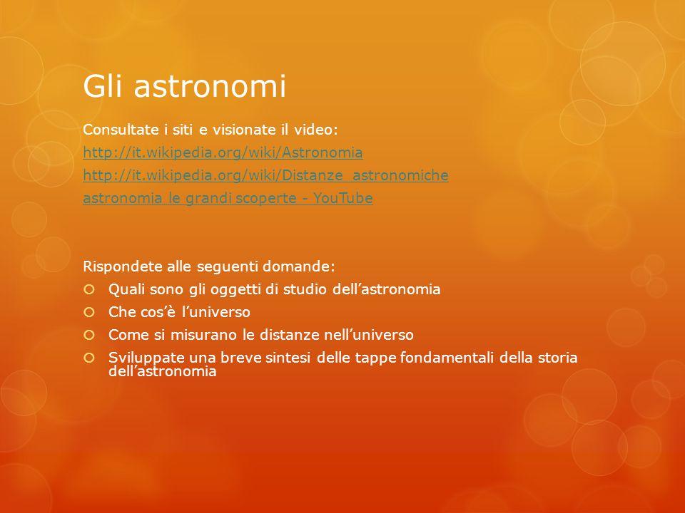 Gli astronomi Consultate i siti e visionate il video: http://it.wikipedia.org/wiki/Astronomia http://it.wikipedia.org/wiki/Distanze_astronomiche astro