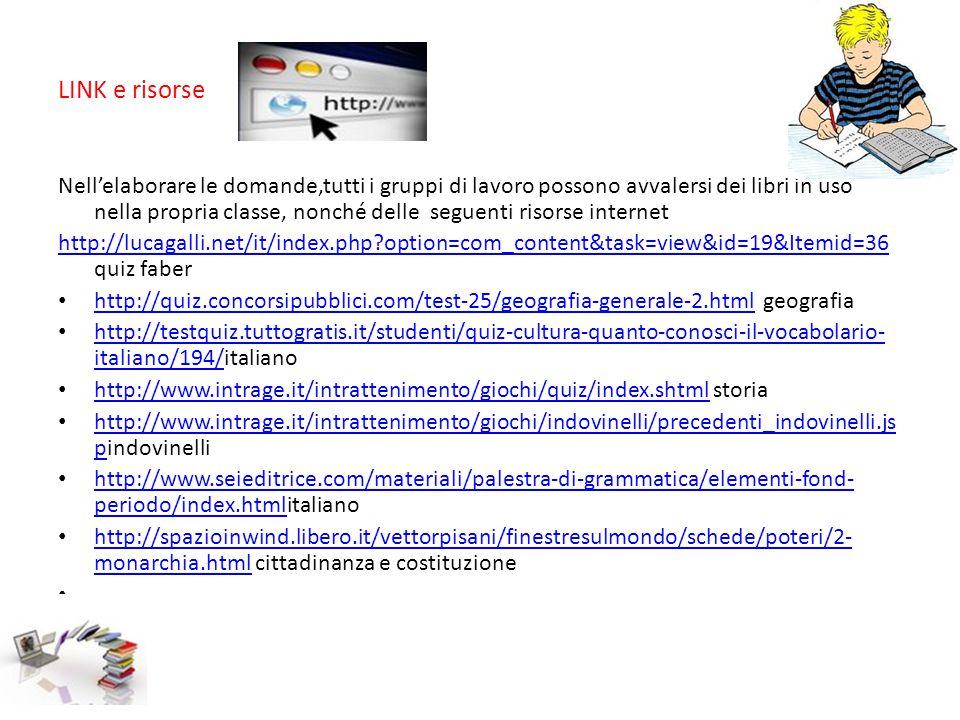 LINK e risorse Nell'elaborare le domande,tutti i gruppi di lavoro possono avvalersi dei libri in uso nella propria classe, nonché delle seguenti risorse internet http://lucagalli.net/it/index.php?option=com_content&task=view&id=19&Itemid=36 http://lucagalli.net/it/index.php?option=com_content&task=view&id=19&Itemid=36 quiz faber http://quiz.concorsipubblici.com/test-25/geografia-generale-2.html geografia http://quiz.concorsipubblici.com/test-25/geografia-generale-2.html http://testquiz.tuttogratis.it/studenti/quiz-cultura-quanto-conosci-il-vocabolario- italiano/194/italiano http://testquiz.tuttogratis.it/studenti/quiz-cultura-quanto-conosci-il-vocabolario- italiano/194/ http://www.intrage.it/intrattenimento/giochi/quiz/index.shtml storia http://www.intrage.it/intrattenimento/giochi/quiz/index.shtml http://www.intrage.it/intrattenimento/giochi/indovinelli/precedenti_indovinelli.js pindovinelli http://www.intrage.it/intrattenimento/giochi/indovinelli/precedenti_indovinelli.js p http://www.seieditrice.com/materiali/palestra-di-grammatica/elementi-fond- periodo/index.htmlitaliano http://www.seieditrice.com/materiali/palestra-di-grammatica/elementi-fond- periodo/index.html http://spazioinwind.libero.it/vettorpisani/finestresulmondo/schede/poteri/2- monarchia.html cittadinanza e costituzione http://spazioinwind.libero.it/vettorpisani/finestresulmondo/schede/poteri/2- monarchia.html