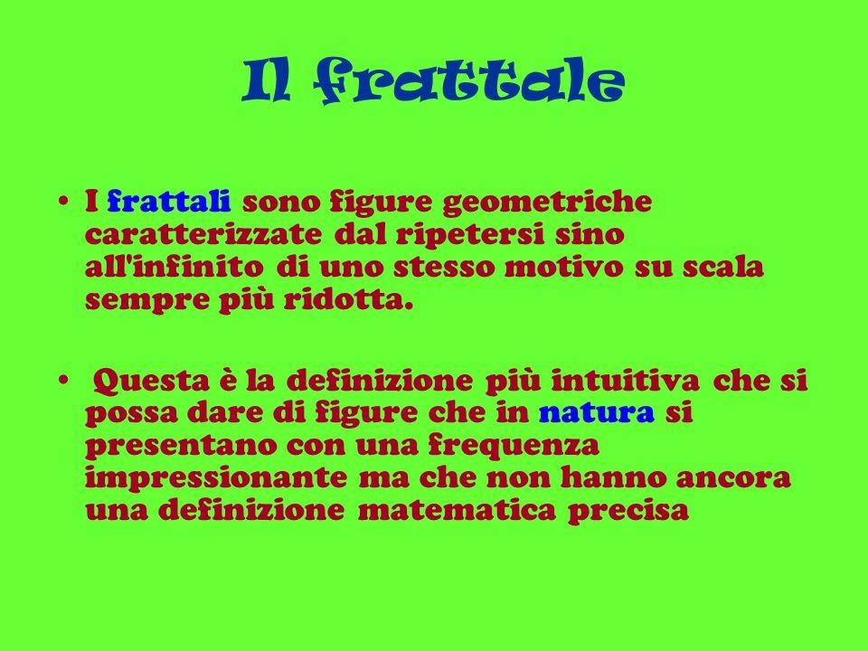 Il frattale I frattali sono figure geometriche caratterizzate dal ripetersi sino all'infinito di uno stesso motivo su scala sempre più ridotta. Questa