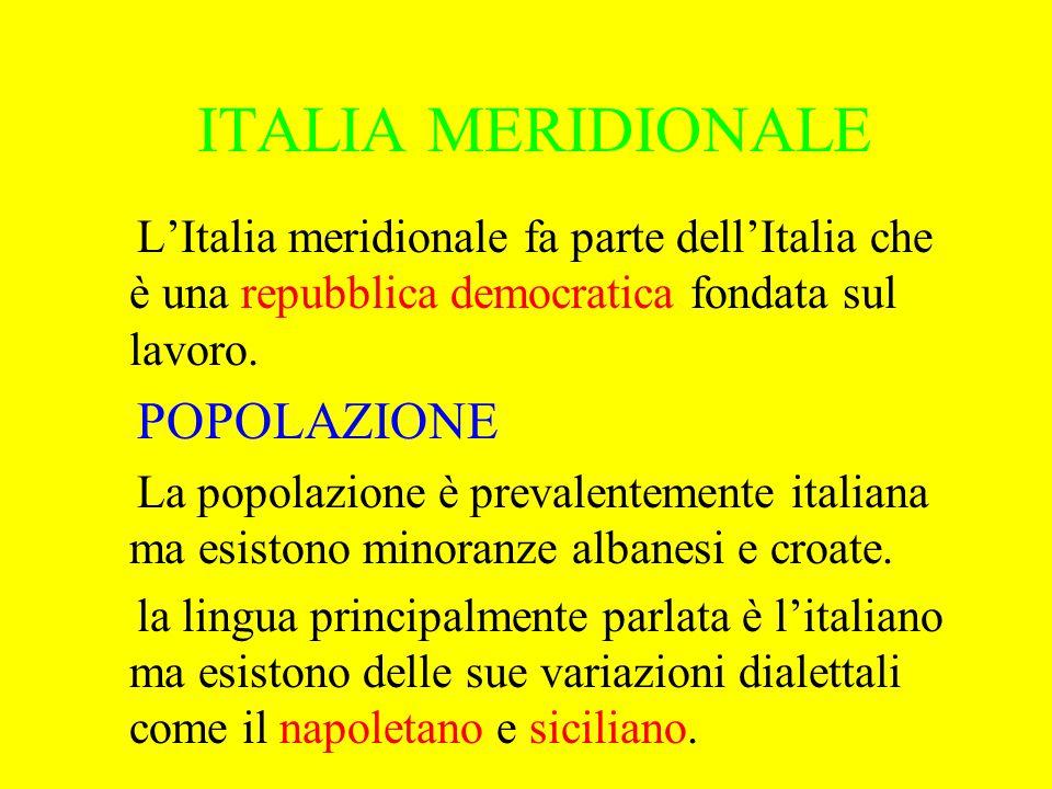 ITALIA MERIDIONALE L'Italia meridionale fa parte dell'Italia che è una repubblica democratica fondata sul lavoro. POPOLAZIONE La popolazione è prevale
