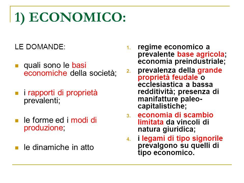 1) ECONOMICO: LE DOMANDE: quali sono le basi economiche della società; i rapporti di proprietà prevalenti; le forme ed i modi di produzione; le dinami