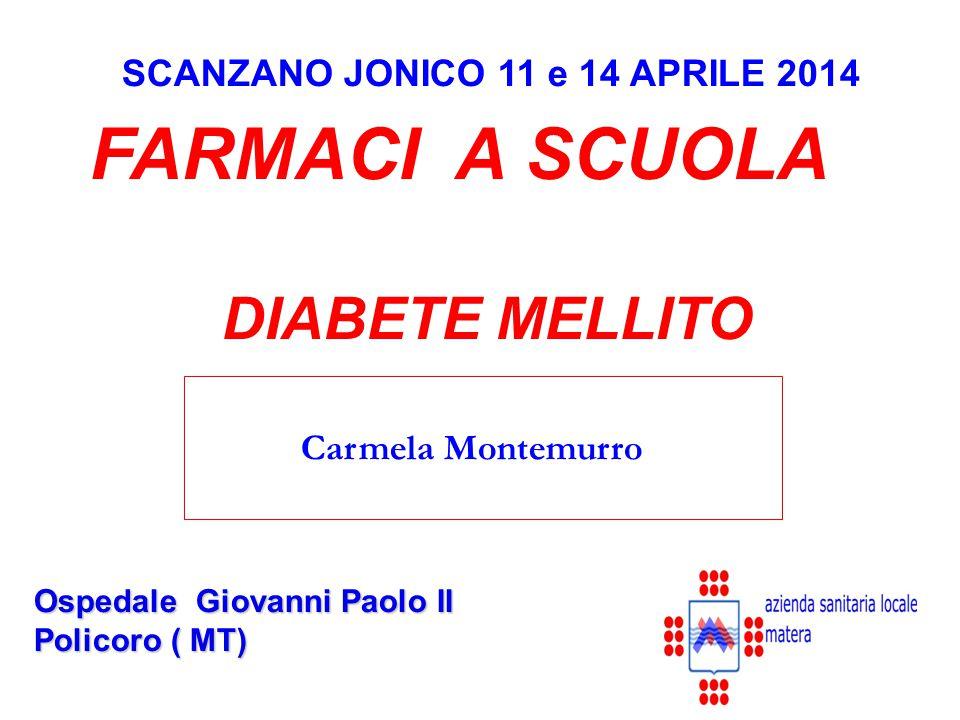 SCANZANO JONICO 11 e 14 APRILE 2014 Ospedale Giovanni Paolo II Policoro ( MT) FARMACI A SCUOLA DIABETE MELLITO Carmela Montemurro