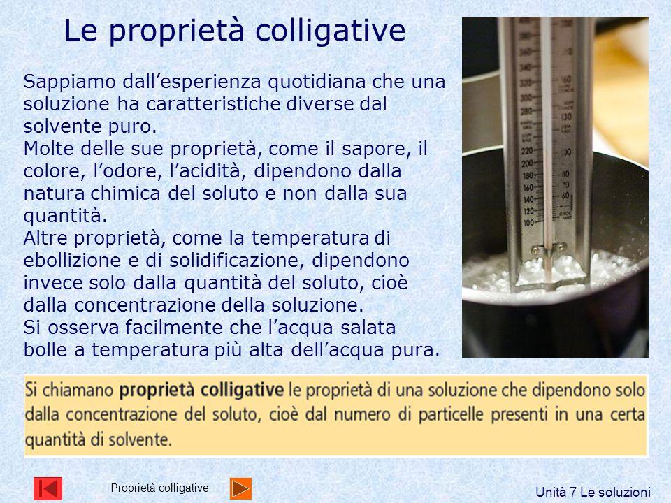 Le proprietà colligative Sappiamo dall'esperienza quotidiana che una soluzione ha caratteristiche diverse dal solvente puro. Molte delle sue proprietà
