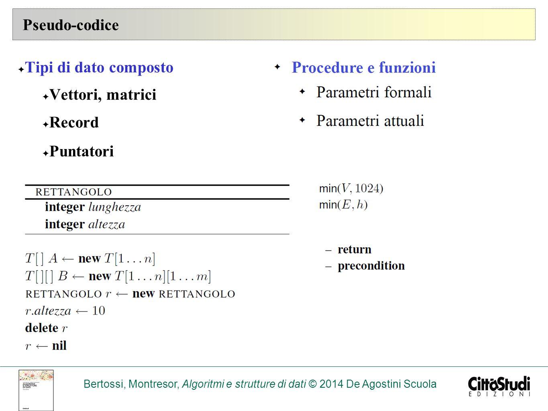 Bertossi, Montresor, Algoritmi e strutture di dati © 2014 De Agostini Scuola Pseudo-codice ✦ Tipi di dato composto ✦ Vettori, matrici ✦ Record ✦ Puntatori