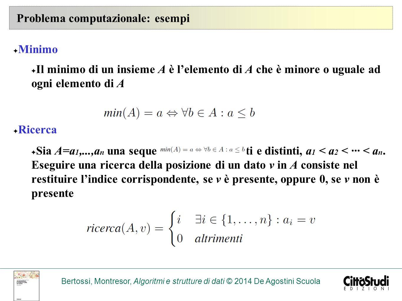 Bertossi, Montresor, Algoritmi e strutture di dati © 2014 De Agostini Scuola Problema computazionale: esempi ✦ Minimo ✦ Il minimo di un insieme A è l'elemento di A che è minore o uguale ad ogni elemento di A ✦ Ricerca ✦ Sia A=a 1,...,a n una sequenza di dati ordinati e distinti, a 1 < a 2 < ··· < a n.