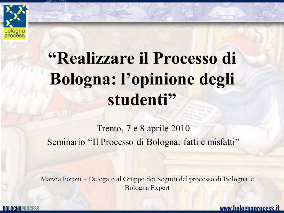 Realizzare il Processo di Bologna: l'opinione degli studenti Trento, 7 e 8 aprile 2010 Seminario Il Processo di Bologna: fatti e misfatti Marzia Foroni – Delegato al Gruppo dei Seguiti del processo di Bologna e Bologna Expert