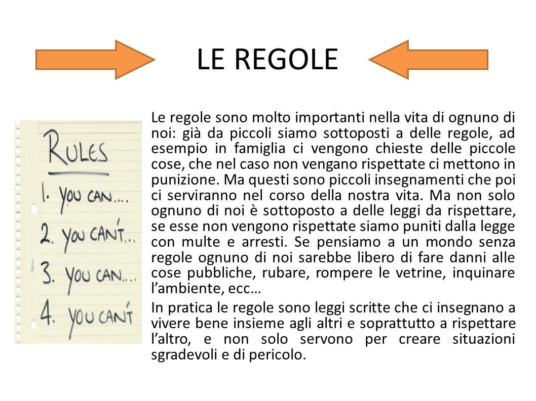 LE REGOLE Le regole sono molto importanti nella vita di ognuno di noi: già da piccoli siamo sottoposti a delle regole, ad esempio in famiglia ci vengo