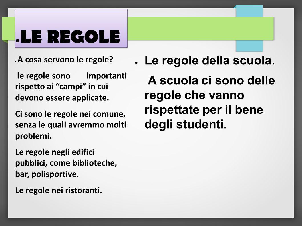 ● LE REGOLE ● Le regole della scuola. A scuola ci sono delle regole che vanno rispettate per il bene degli studenti. A cosa servono le regole? le rego