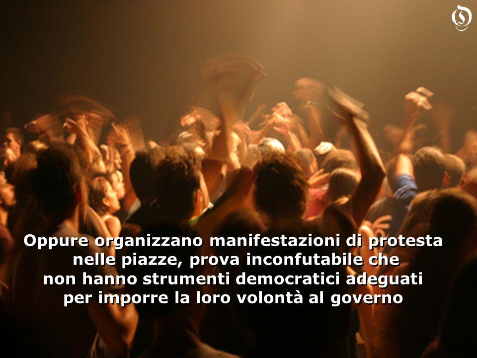 Oppure organizzano manifestazioni di protesta nelle piazze, prova inconfutabile che non hanno strumenti democratici adeguati per imporre la loro volon