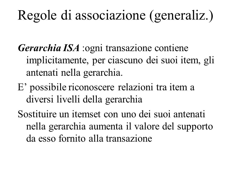 Regole di associazione (generaliz.) Gerarchia ISA :ogni transazione contiene implicitamente, per ciascuno dei suoi item, gli antenati nella gerarchia.