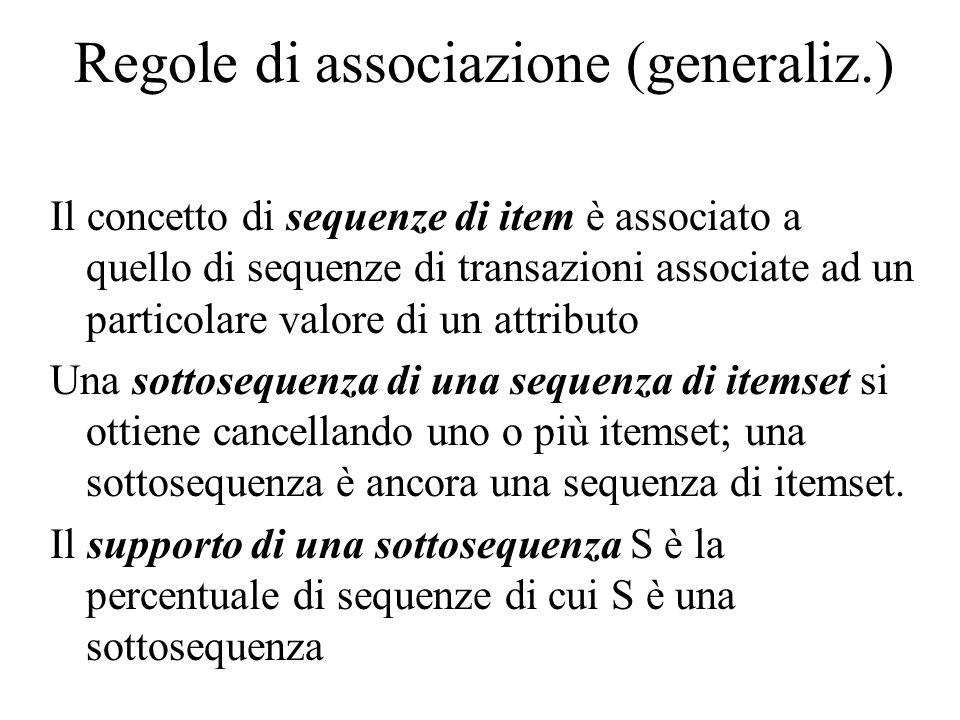 Regole di associazione (generaliz.) Il concetto di sequenze di item è associato a quello di sequenze di transazioni associate ad un particolare valore di un attributo Una sottosequenza di una sequenza di itemset si ottiene cancellando uno o più itemset; una sottosequenza è ancora una sequenza di itemset.