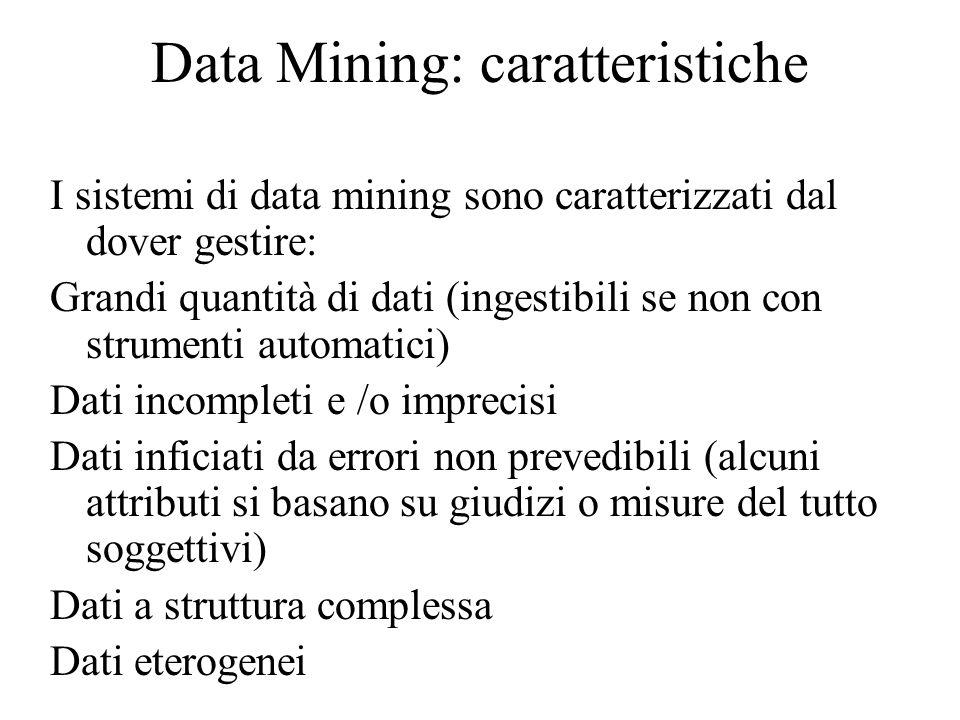Data Mining: caratteristiche I sistemi di data mining sono caratterizzati dal dover gestire: Grandi quantità di dati (ingestibili se non con strumenti automatici) Dati incompleti e /o imprecisi Dati inficiati da errori non prevedibili (alcuni attributi si basano su giudizi o misure del tutto soggettivi) Dati a struttura complessa Dati eterogenei