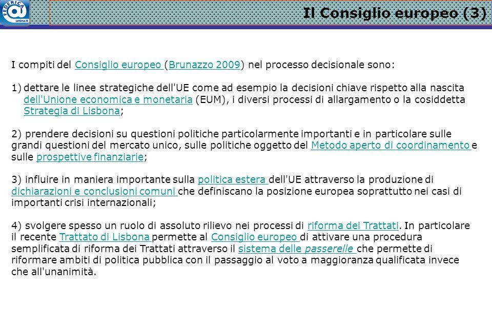 Il Consiglio europeo (3) I compiti del Consiglio europeo (Brunazzo 2009) nel processo decisionale sono:Consiglio europeo Brunazzo 2009 1)dettare le linee strategiche dell UE come ad esempio la decisioni chiave rispetto alla nascita dell Unione economica e monetaria (EUM), i diversi processi di allargamento o la cosiddetta Strategia di Lisbona; dell Unione economica e monetaria Strategia di Lisbona 2) prendere decisioni su questioni politiche particolarmente importanti e in particolare sulle grandi questioni del mercato unico, sulle politiche oggetto del Metodo aperto di coordinamento e sulle prospettive finanziarie;Metodo aperto di coordinamento prospettive finanziarie 3) influire in maniera importante sulla politica estera dell UE attraverso la produzione di dichiarazioni e conclusioni comuni che definiscano la posizione europea soprattutto nei casi di importanti crisi internazionali;politica estera dichiarazioni e conclusioni comuni 4) svolgere spesso un ruolo di assoluto rilievo nei processi di riforma dei Trattati.