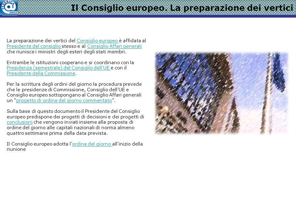 Il Consiglio europeo. La preparazione dei vertici La preparazione dei vertici del Consiglio europeo è affidata al Presidente del consiglio stesso e al