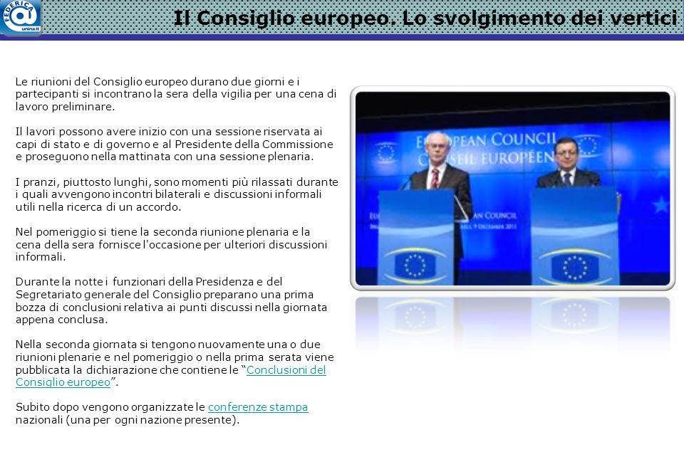 Il Consiglio europeo. Lo svolgimento dei vertici Le riunioni del Consiglio europeo durano due giorni e i partecipanti si incontrano la sera della vigi