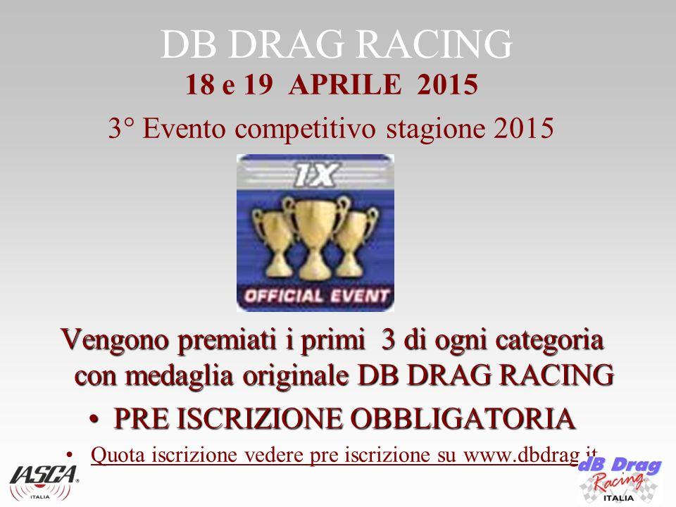 DB DRAG RACING 18 e 19 APRILE 2015 3° Evento competitivo stagione 2015 Vengono premiati i primi 3 di ogni categoria con medaglia originale DB DRAG RACING PRE ISCRIZIONE OBBLIGATORIAPRE ISCRIZIONE OBBLIGATORIA Quota iscrizione vedere pre iscrizione su www.dbdrag.it