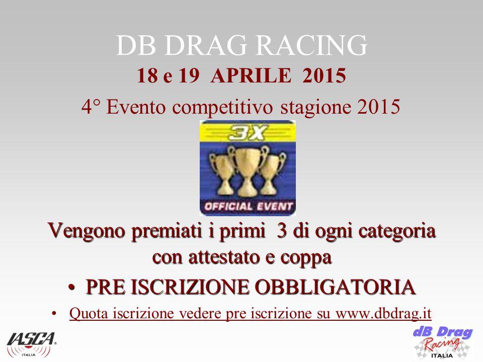DB DRAG RACING 18 e 19 APRILE 2015 4° Evento competitivo stagione 2015 Vengono premiati i primi 3 di ogni categoria con attestato e coppa PRE ISCRIZIONE OBBLIGATORIAPRE ISCRIZIONE OBBLIGATORIA Quota iscrizione vedere pre iscrizione su www.dbdrag.it