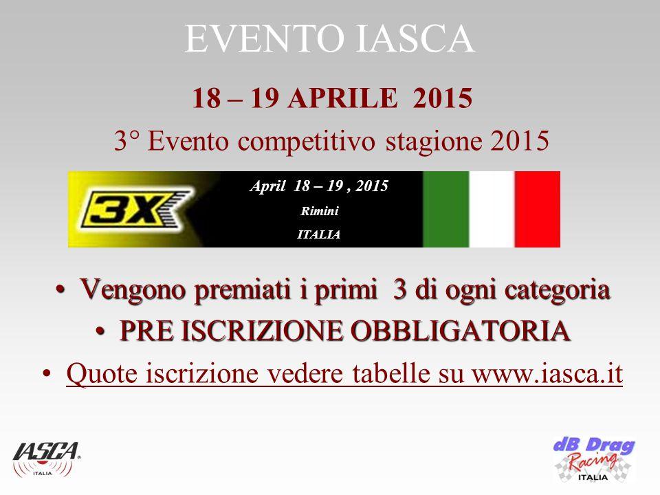 EVENTO IASCA 18 – 19 APRILE 2015 3° Evento competitivo stagione 2015 Vengono premiati i primi 3 di ogni categoriaVengono premiati i primi 3 di ogni categoria PRE ISCRIZIONE OBBLIGATORIAPRE ISCRIZIONE OBBLIGATORIA Quote iscrizione vedere tabelle su www.iasca.it April 18 – 19, 2015 Rimini ITALIA