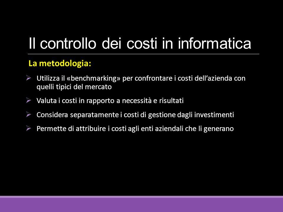Il controllo dei costi in informatica La metodologia:  Utilizza il «benchmarking» per confrontare i costi dell'azienda con quelli tipici del mercato  Valuta i costi in rapporto a necessità e risultati  Considera separatamente i costi di gestione dagli investimenti  Permette di attribuire i costi agli enti aziendali che li generano