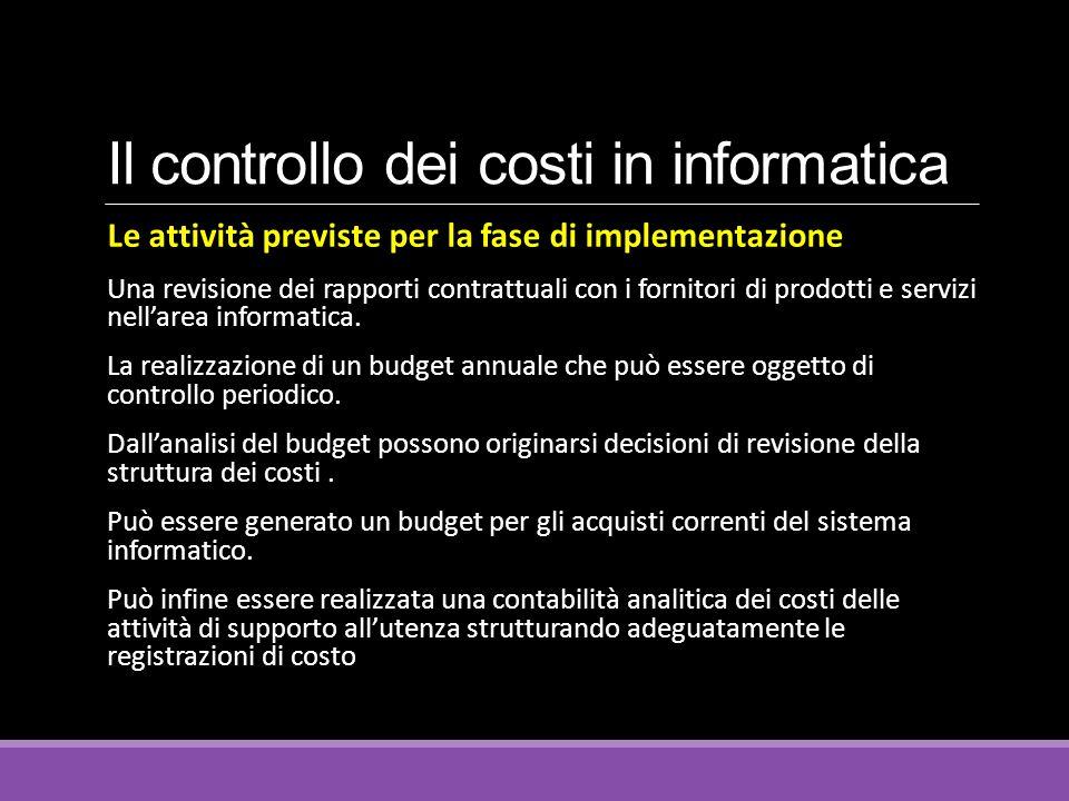 Il controllo dei costi in informatica Le attività previste per la fase di implementazione Una revisione dei rapporti contrattuali con i fornitori di prodotti e servizi nell'area informatica.