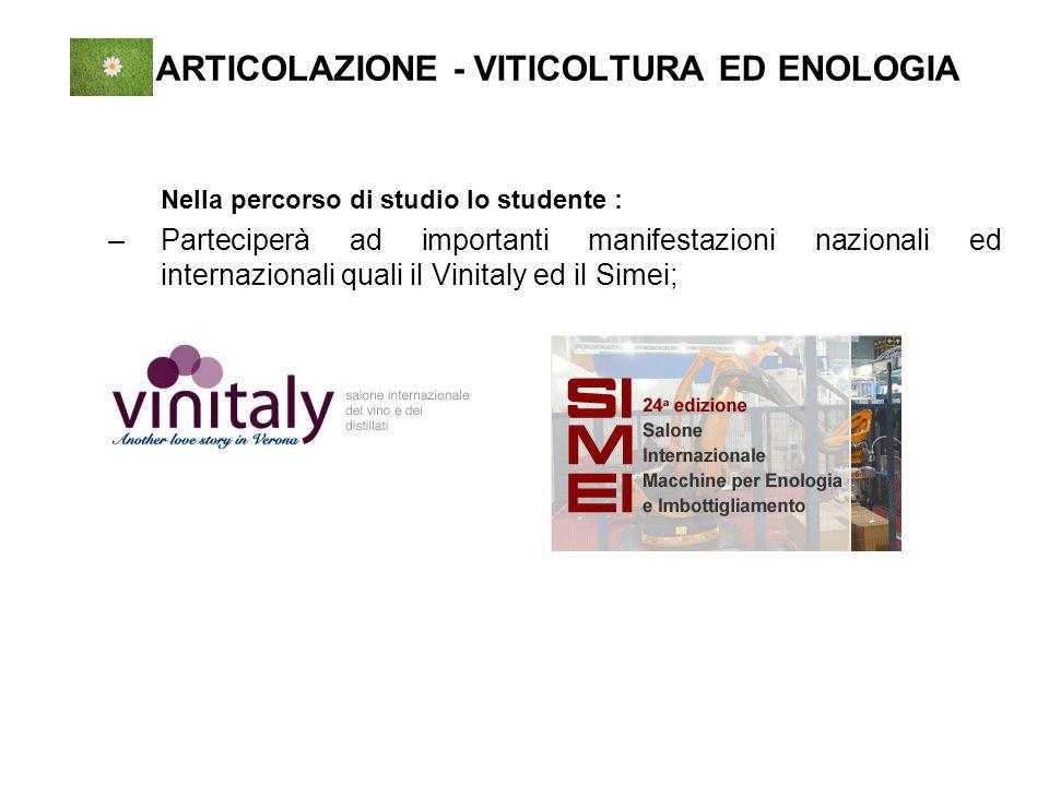ARTICOLAZIONE - VITICOLTURA ED ENOLOGIA Nella percorso di studio lo studente : –Parteciperà ad importanti manifestazioni nazionali ed internazionali quali il Vinitaly ed il Simei;