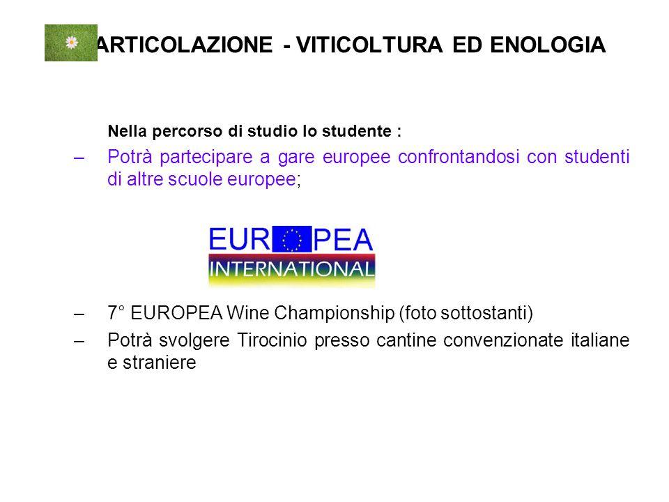 ARTICOLAZIONE - VITICOLTURA ED ENOLOGIA Nella percorso di studio lo studente : –Potrà partecipare a gare europee confrontandosi con studenti di altre scuole europee; –7° EUROPEA Wine Championship (foto sottostanti) –Potrà svolgere Tirocinio presso cantine convenzionate italiane e straniere