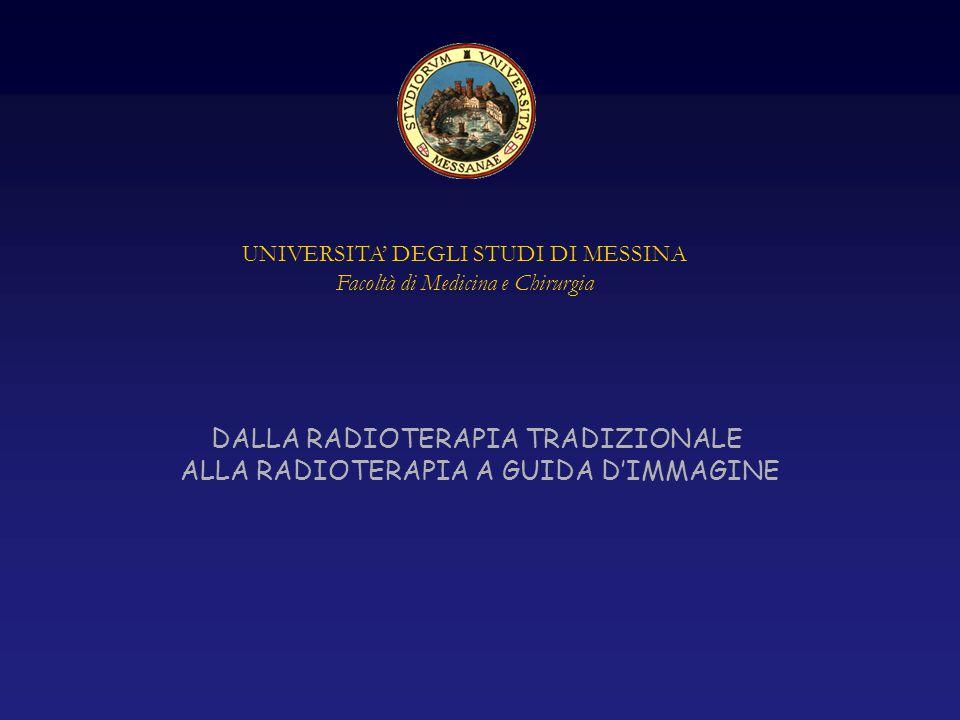 UNIVERSITA' DEGLI STUDI DI MESSINA Facoltà di Medicina e Chirurgia DALLA RADIOTERAPIA TRADIZIONALE ALLA RADIOTERAPIA A GUIDA D'IMMAGINE