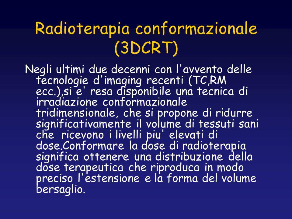 Radioterapia conformazionale (3DCRT) Negli ultimi due decenni con l'avvento delle tecnologie d'imaging recenti (TC,RM ecc.),si e' resa disponibile una