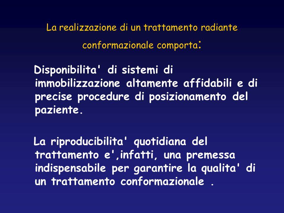 La realizzazione di un trattamento radiante conformazionale comporta : Disponibilita' di sistemi di immobilizzazione altamente affidabili e di precise