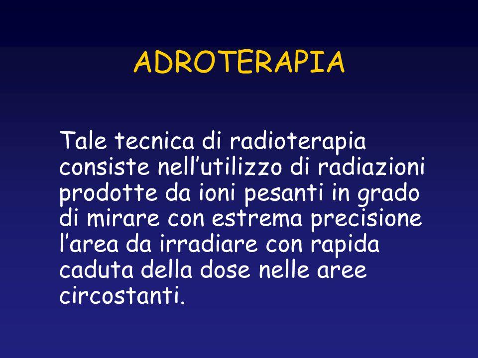 ADROTERAPIA Tale tecnica di radioterapia consiste nell'utilizzo di radiazioni prodotte da ioni pesanti in grado di mirare con estrema precisione l'are