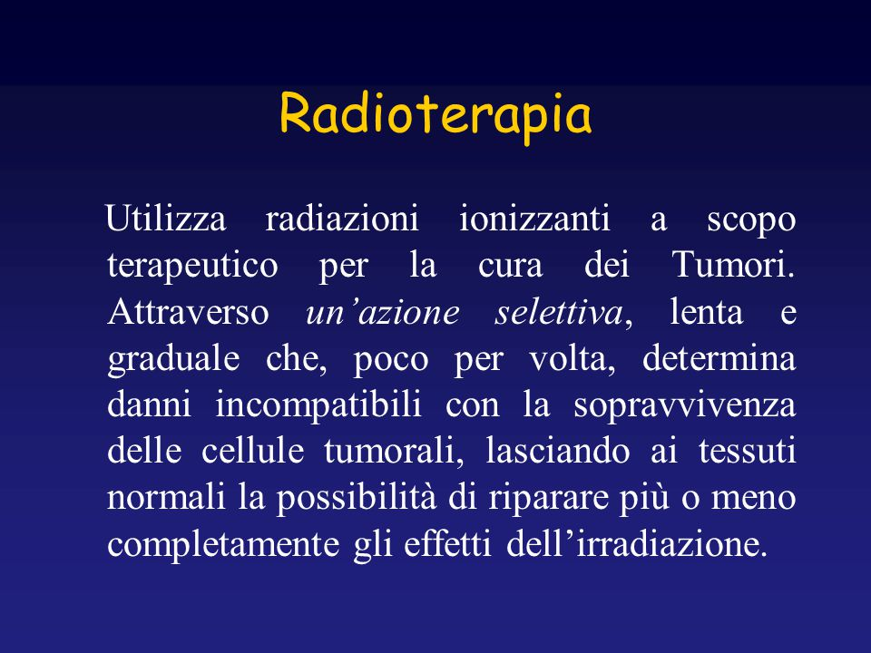 Radioterapia Utilizza radiazioni ionizzanti a scopo terapeutico per la cura dei Tumori. Attraverso un'azione selettiva, lenta e graduale che, poco per