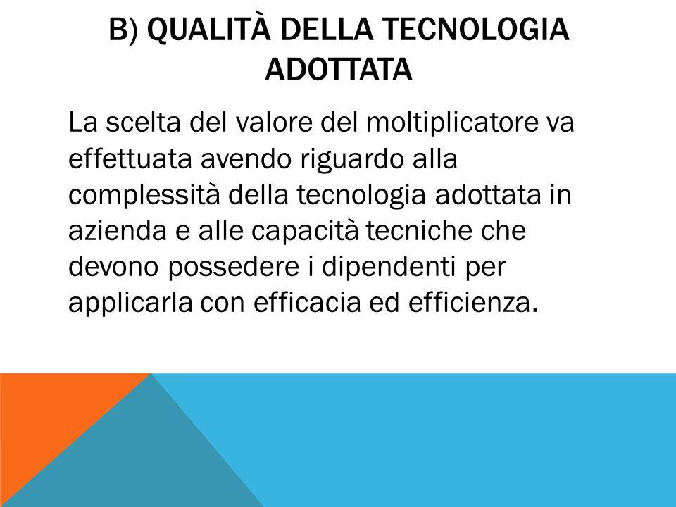 B) QUALITÀ DELLA TECNOLOGIA ADOTTATA La scelta del valore del moltiplicatore va effettuata avendo riguardo alla complessità della tecnologia adottata