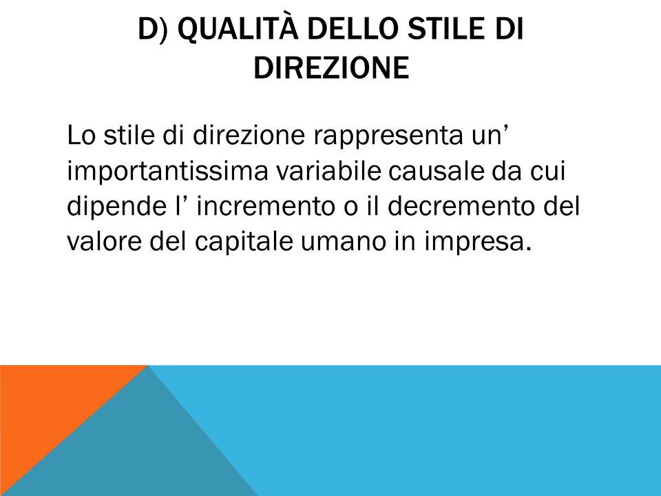 D) QUALITÀ DELLO STILE DI DIREZIONE Lo stile di direzione rappresenta un' importantissima variabile causale da cui dipende l' incremento o il decremento del valore del capitale umano in impresa.