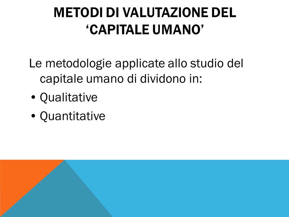 METODI DI VALUTAZIONE DEL 'CAPITALE UMANO' Le metodologie applicate allo studio del capitale umano di dividono in: Qualitative Quantitative