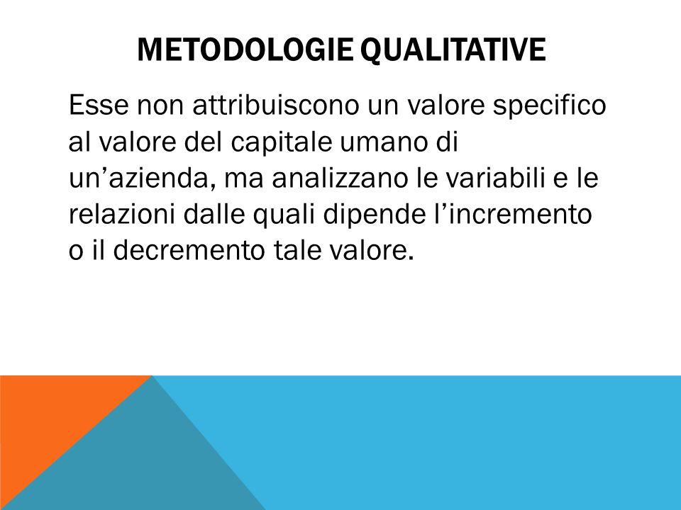 METODOLOGIE QUALITATIVE Esse non attribuiscono un valore specifico al valore del capitale umano di un'azienda, ma analizzano le variabili e le relazioni dalle quali dipende l'incremento o il decremento tale valore.