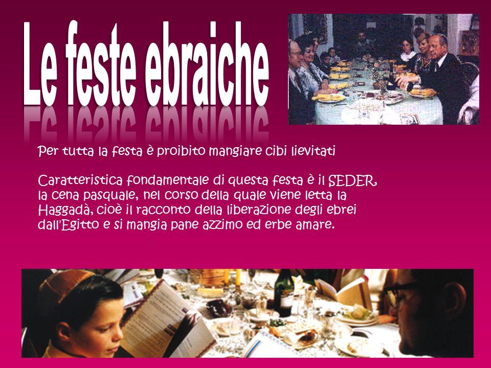 Per tutta la festa è proibito mangiare cibi lievitati Caratteristica fondamentale di questa festa è il SEDER, la cena pasquale, nel corso della quale