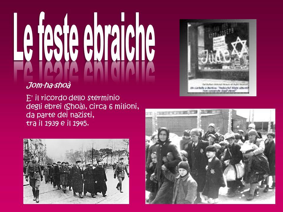 Jom-ha-shoà E' il ricordo dello sterminio degli ebrei (Shoà), circa 6 milioni, da parte dei nazisti, tra il 1939 e il 1945.