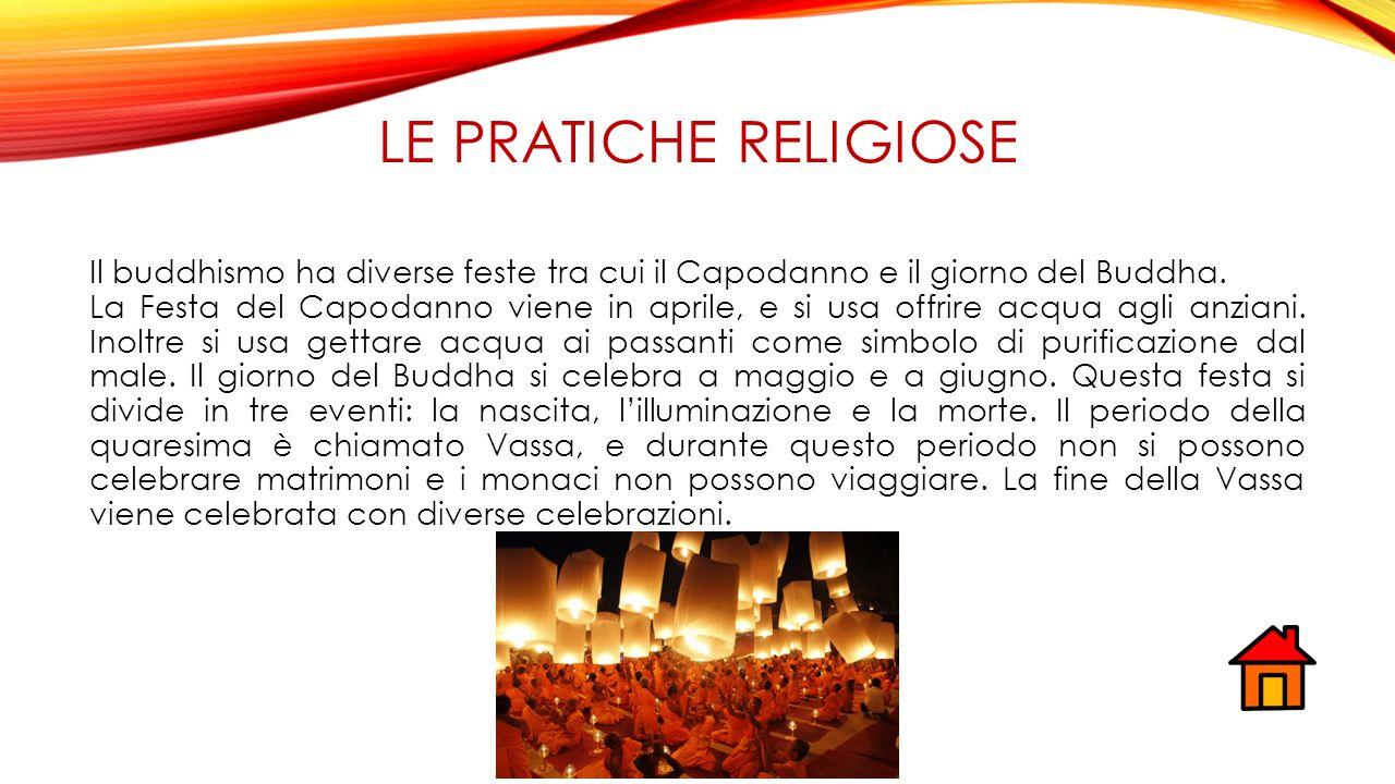 LE PRATICHE RELIGIOSE Il buddhismo ha diverse feste tra cui il Capodanno e il giorno del Buddha. La Festa del Capodanno viene in aprile, e si usa offr