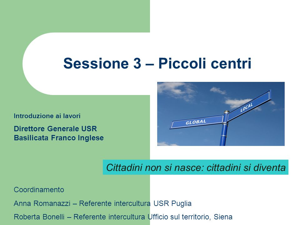 Sessione 3 – Piccoli centri Introduzione ai lavori Direttore Generale USR Basilicata Franco Inglese Coordinamento Anna Romanazzi – Referente intercult