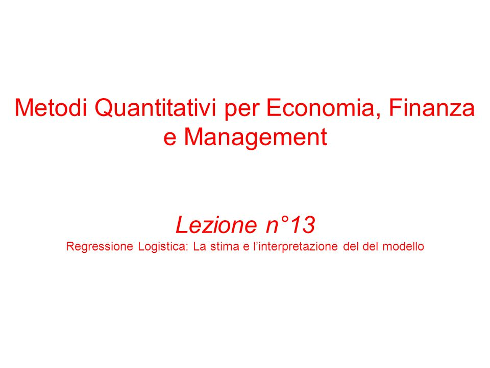 Metodi Quantitativi per Economia, Finanza e Management Lezione n°13 Regressione Logistica: La stima e l'interpretazione del del modello
